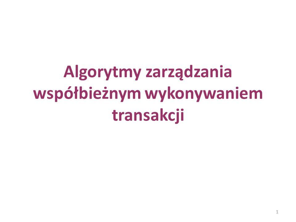 Klasyfikacja algorytmów Algorytmy zarządzania współbieżnym wykonywaniem transakcji możemy sklasyfikować następująco: 1.algorytmy blokowania 1.algorytmy blokowania - uszeregowanie transakcji wynika z kolejności uzyskiwanych blokad (algorytm blokowania dwufazowego – 2PL) 2.algorytmy znaczników czasowych 2.algorytmy znaczników czasowych - uszeregowanie transakcji wynika z wartości etykiet czasowych związanych z transakcjami 3.algorytmy optymistyczne 3.algorytmy optymistyczne - walidacja poprawności uszeregowania 2
