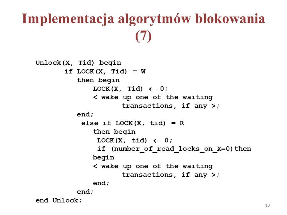 Implementacja algorytmów blokowania (7) Unlock(X, Tid) begin if LOCK(X, Tid) = W then begin LOCK(X, Tid)  0; ; end; else if LOCK(X, tid) = R then begin LOCK(X, tid)  0; if (number_of_read_locks_on_X=0)then begin ; end; end Unlock; 13