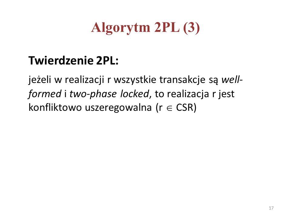Algorytm 2PL (3) Twierdzenie 2PL: jeżeli w realizacji r wszystkie transakcje są well- formed i two-phase locked, to realizacja r jest konfliktowo uszeregowalna (r  CSR) 17