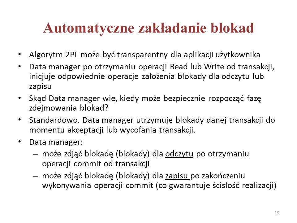 Automatyczne zakładanie blokad Algorytm 2PL może być transparentny dla aplikacji użytkownika Data manager po otrzymaniu operacji Read lub Write od transakcji, inicjuje odpowiednie operacje założenia blokady dla odczytu lub zapisu Skąd Data manager wie, kiedy może bezpiecznie rozpocząć fazę zdejmowania blokad.