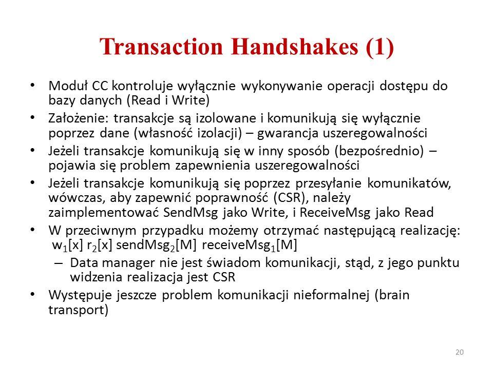 Transaction Handshakes (1) Moduł CC kontroluje wyłącznie wykonywanie operacji dostępu do bazy danych (Read i Write) Założenie: transakcje są izolowane i komunikują się wyłącznie poprzez dane (własność izolacji) – gwarancja uszeregowalności Jeżeli transakcje komunikują się w inny sposób (bezpośrednio) – pojawia się problem zapewnienia uszeregowalności Jeżeli transakcje komunikują się poprzez przesyłanie komunikatów, wówczas, aby zapewnić poprawność (CSR), należy zaimplementować SendMsg jako Write, i ReceiveMsg jako Read W przeciwnym przypadku możemy otrzymać następującą realizację: w 1 [x] r 2 [x] sendMsg 2 [M] receiveMsg 1 [M] – Data manager nie jest świadom komunikacji, stąd, z jego punktu widzenia realizacja jest CSR Występuje jeszcze problem komunikacji nieformalnej (brain transport) 20