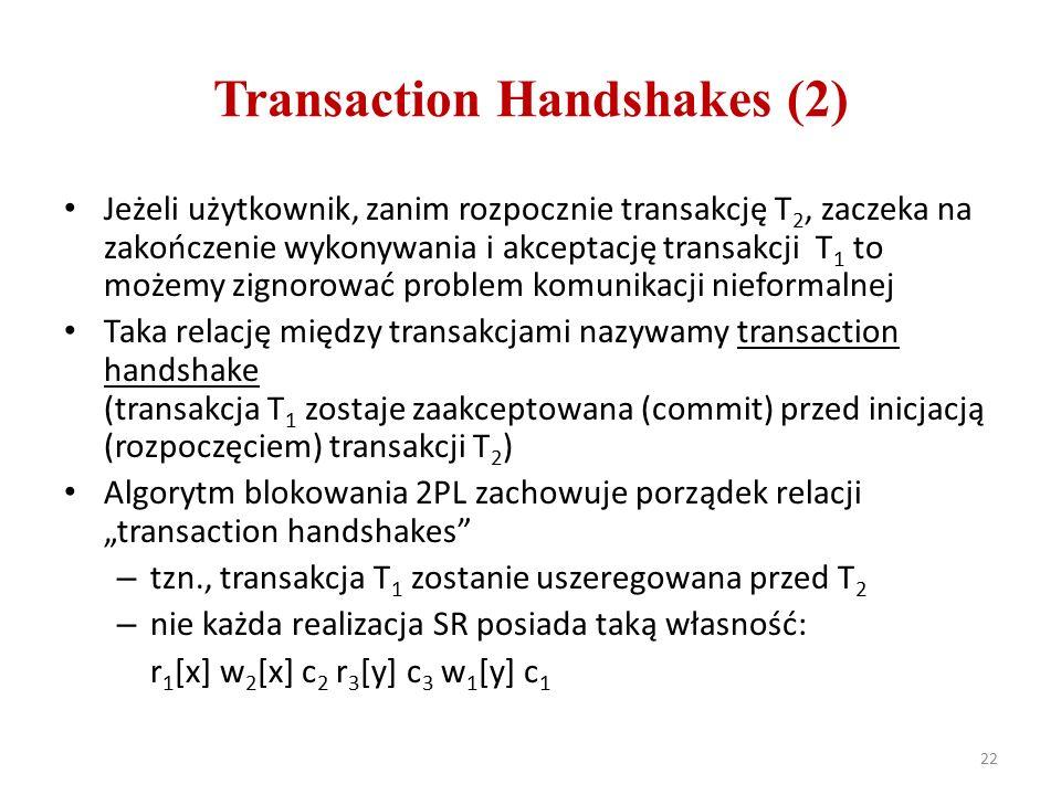 """Transaction Handshakes (2) Jeżeli użytkownik, zanim rozpocznie transakcję T 2, zaczeka na zakończenie wykonywania i akceptację transakcji T 1 to możemy zignorować problem komunikacji nieformalnej Taka relację między transakcjami nazywamy transaction handshake (transakcja T 1 zostaje zaakceptowana (commit) przed inicjacją (rozpoczęciem) transakcji T 2 ) Algorytm blokowania 2PL zachowuje porządek relacji """"transaction handshakes – tzn., transakcja T 1 zostanie uszeregowana przed T 2 – nie każda realizacja SR posiada taką własność: r 1 [x] w 2 [x] c 2 r 3 [y] c 3 w 1 [y] c 1 22"""