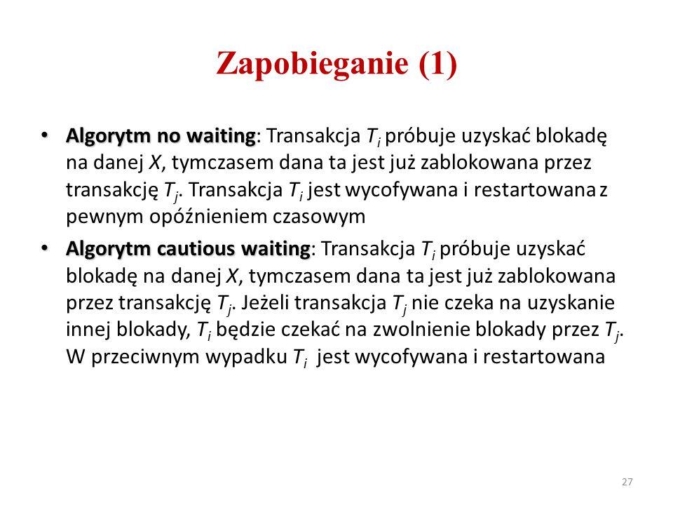 Zapobieganie (1) Algorytm no waiting Algorytm no waiting: Transakcja T i próbuje uzyskać blokadę na danej X, tymczasem dana ta jest już zablokowana przez transakcję T j.