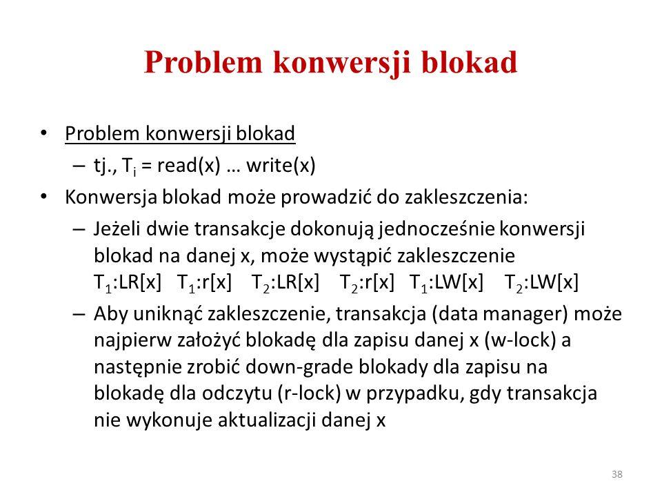 Problem konwersji blokad – tj., T i = read(x) … write(x) Konwersja blokad może prowadzić do zakleszczenia: – Jeżeli dwie transakcje dokonują jednocześnie konwersji blokad na danej x, może wystąpić zakleszczenie T 1 :LR[x] T 1 :r[x] T 2 :LR[x] T 2 :r[x] T 1 :LW[x] T 2 :LW[x] – Aby uniknąć zakleszczenie, transakcja (data manager) może najpierw założyć blokadę dla zapisu danej x (w-lock) a następnie zrobić down-grade blokady dla zapisu na blokadę dla odczytu (r-lock) w przypadku, gdy transakcja nie wykonuje aktualizacji danej x 38