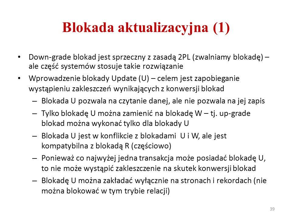Blokada aktualizacyjna (1) Down-grade blokad jest sprzeczny z zasadą 2PL (zwalniamy blokadę) – ale część systemów stosuje takie rozwiązanie Wprowadzenie blokady Update (U) – celem jest zapobieganie wystąpieniu zakleszczeń wynikających z konwersji blokad – Blokada U pozwala na czytanie danej, ale nie pozwala na jej zapis – Tylko blokadę U można zamienić na blokadę W – tj.