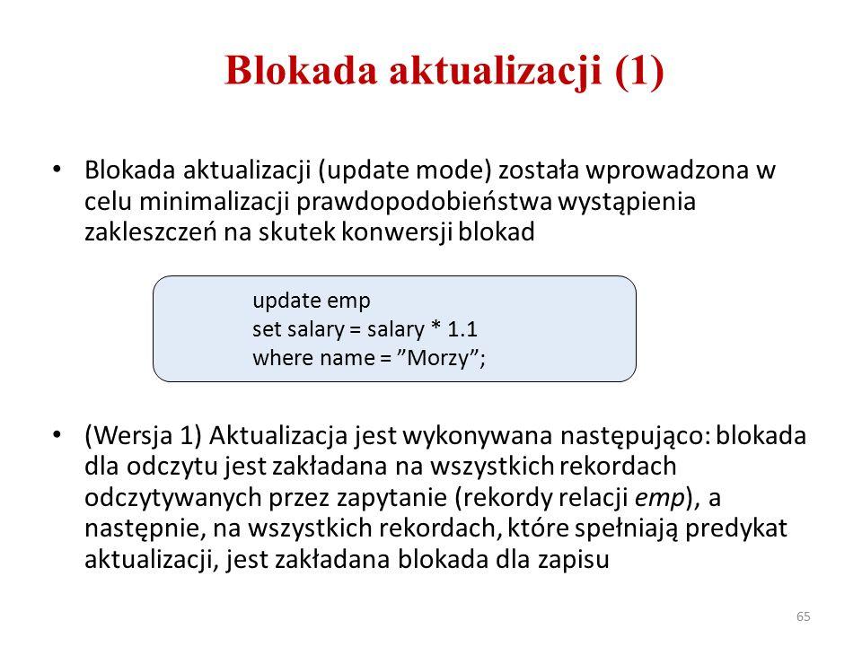 65 Blokada aktualizacji (1) Blokada aktualizacji (update mode) została wprowadzona w celu minimalizacji prawdopodobieństwa wystąpienia zakleszczeń na skutek konwersji blokad (Wersja 1) Aktualizacja jest wykonywana następująco: blokada dla odczytu jest zakładana na wszystkich rekordach odczytywanych przez zapytanie (rekordy relacji emp), a następnie, na wszystkich rekordach, które spełniają predykat aktualizacji, jest zakładana blokada dla zapisu update emp set salary = salary * 1.1 where name = Morzy ;