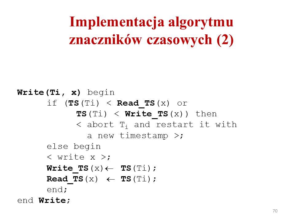 70 Implementacja algorytmu znaczników czasowych (2) Write(Ti, x) begin if (TS(Ti) < Read_TS(x) or TS(Ti) < Write_TS(x)) then ; else begin ; Write_TS(x)  TS(Ti); Read_TS(x)  TS(Ti); end; end Write;