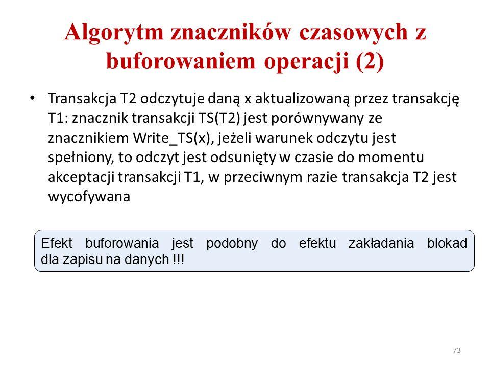 Algorytm znaczników czasowych z buforowaniem operacji (2) Transakcja T2 odczytuje daną x aktualizowaną przez transakcję T1: znacznik transakcji TS(T2) jest porównywany ze znacznikiem Write_TS(x), jeżeli warunek odczytu jest spełniony, to odczyt jest odsunięty w czasie do momentu akceptacji transakcji T1, w przeciwnym razie transakcja T2 jest wycofywana 73 Efekt buforowania jest podobny do efektu zakładania blokad dla zapisu na danych !!!