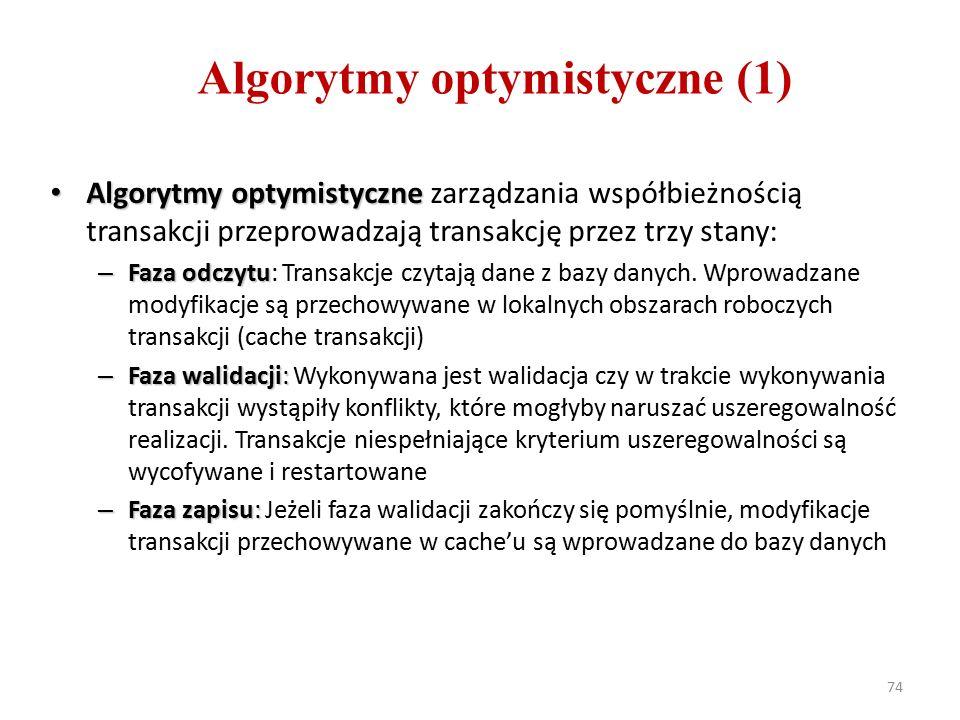 74 Algorytmy optymistyczne (1) Algorytmy optymistyczne Algorytmy optymistyczne zarządzania współbieżnością transakcji przeprowadzają transakcję przez trzy stany: – Faza odczytu – Faza odczytu: Transakcje czytają dane z bazy danych.