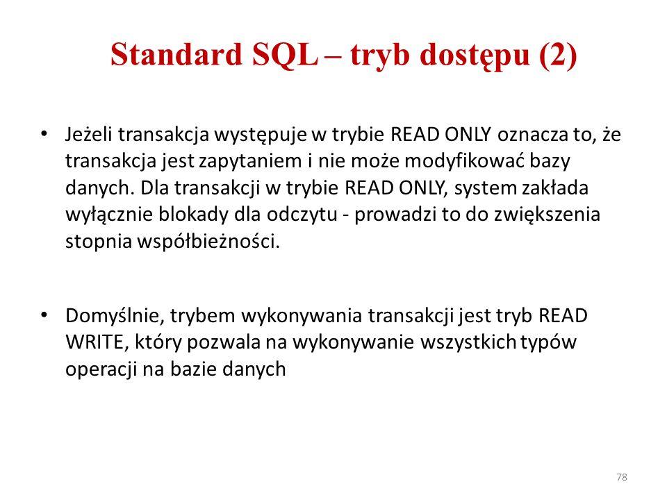 78 Standard SQL – tryb dostępu (2) Jeżeli transakcja występuje w trybie READ ONLY oznacza to, że transakcja jest zapytaniem i nie może modyfikować bazy danych.