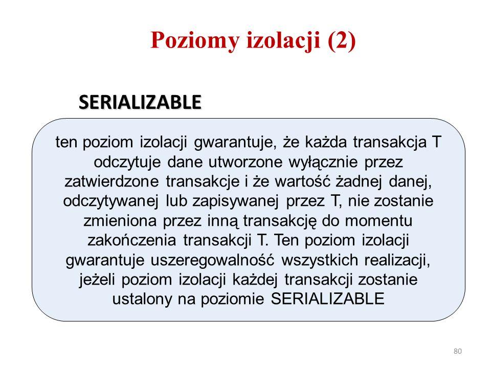 80 Poziomy izolacji (2) SERIALIZABLE ten poziom izolacji gwarantuje, że każda transakcja T odczytuje dane utworzone wyłącznie przez zatwierdzone transakcje i że wartość żadnej danej, odczytywanej lub zapisywanej przez T, nie zostanie zmieniona przez inną transakcję do momentu zakończenia transakcji T.