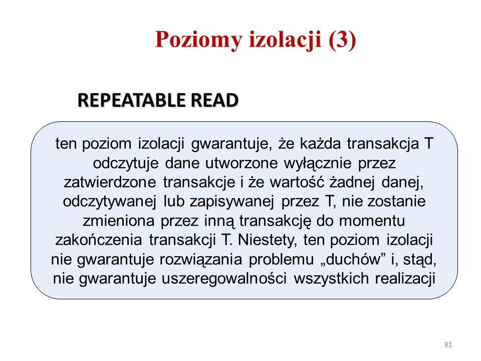81 Poziomy izolacji (3) REPEATABLE READ ten poziom izolacji gwarantuje, że każda transakcja T odczytuje dane utworzone wyłącznie przez zatwierdzone transakcje i że wartość żadnej danej, odczytywanej lub zapisywanej przez T, nie zostanie zmieniona przez inną transakcję do momentu zakończenia transakcji T.