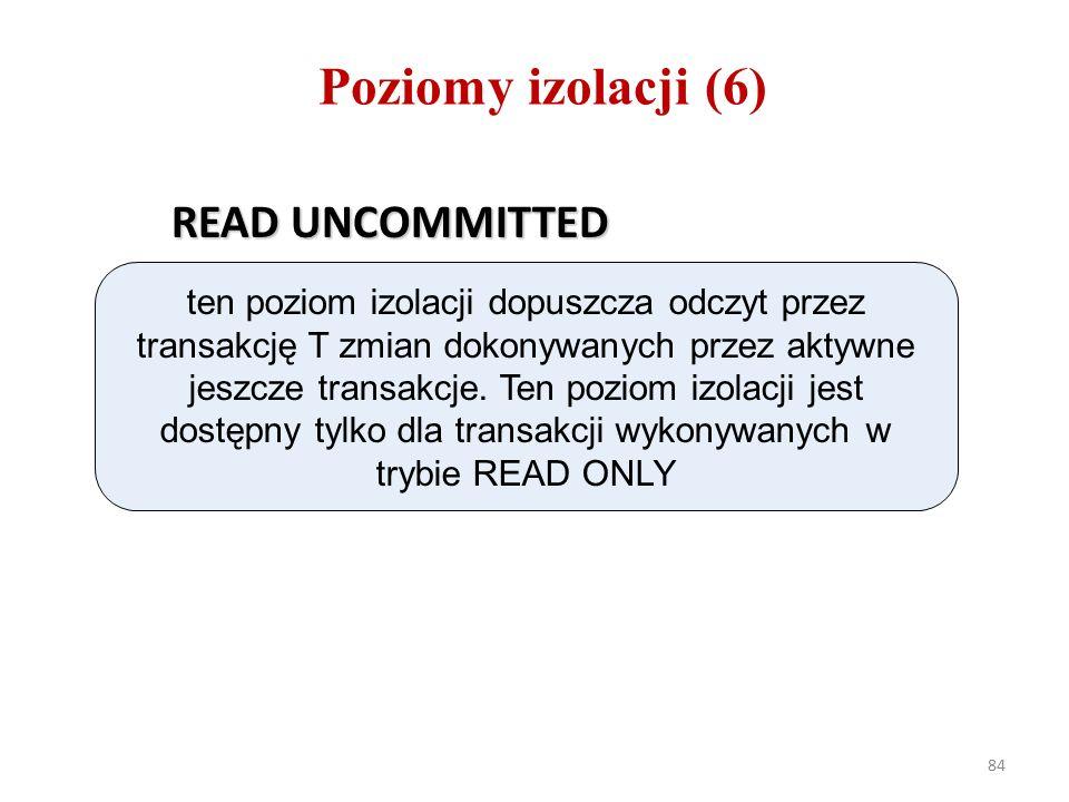 84 Poziomy izolacji (6) READ UNCOMMITTED ten poziom izolacji dopuszcza odczyt przez transakcję T zmian dokonywanych przez aktywne jeszcze transakcje.