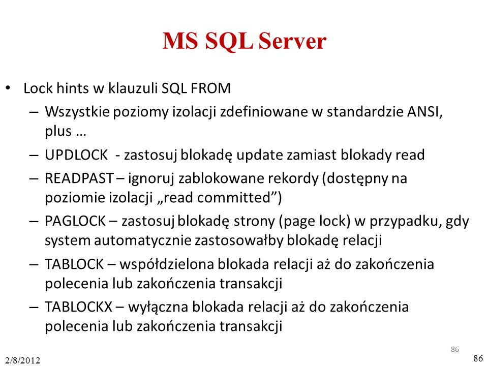 """86 2/8/2012 86 MS SQL Server Lock hints w klauzuli SQL FROM – Wszystkie poziomy izolacji zdefiniowane w standardzie ANSI, plus … – UPDLOCK - zastosuj blokadę update zamiast blokady read – READPAST – ignoruj zablokowane rekordy (dostępny na poziomie izolacji """"read committed ) – PAGLOCK – zastosuj blokadę strony (page lock) w przypadku, gdy system automatycznie zastosowałby blokadę relacji – TABLOCK – współdzielona blokada relacji aż do zakończenia polecenia lub zakończenia transakcji – TABLOCKX – wyłączna blokada relacji aż do zakończenia polecenia lub zakończenia transakcji"""