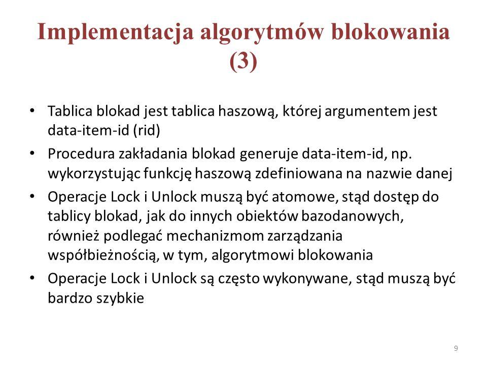 Implementacja algorytmów blokowania (3) Tablica blokad jest tablica haszową, której argumentem jest data-item-id (rid) Procedura zakładania blokad generuje data-item-id, np.