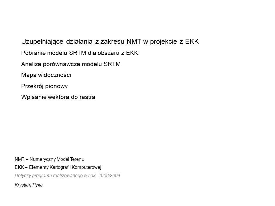 Uzupełniające działania z zakresu NMT w projekcie z EKK Pobranie modelu SRTM dla obszaru z EKK Analiza porównawcza modelu SRTM Mapa widoczności Przekrój pionowy Wpisanie wektora do rastra NMT – Numeryczny Model Terenu EKK – Elementy Kartografii Komputerowej Dotyczy programu realizowanego w r.ak.
