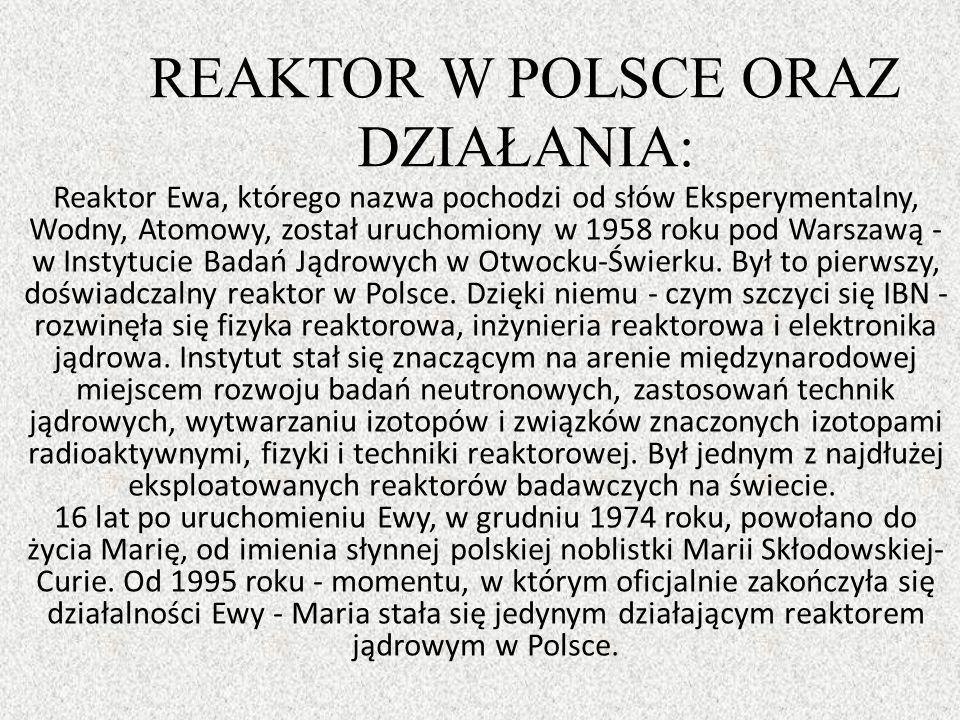 REAKTOR W POLSCE ORAZ DZIAŁANIA: Reaktor Ewa, którego nazwa pochodzi od słów Eksperymentalny, Wodny, Atomowy, został uruchomiony w 1958 roku pod Warszawą - w Instytucie Badań Jądrowych w Otwocku-Świerku.