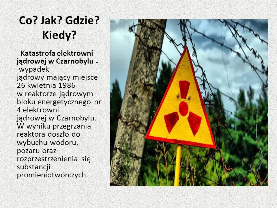 Co? Jak? Gdzie? Kiedy? Katastrofa elektrowni jądrowej w Czarnobylu – wypadek jądrowy mający miejsce 26 kwietnia 1986 w reaktorze jądrowym bloku energe