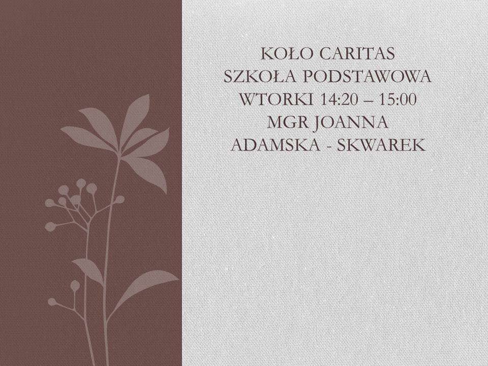 KOŁO CARITAS SZKOŁA PODSTAWOWA WTORKI 14:20 – 15:00 MGR JOANNA ADAMSKA - SKWAREK