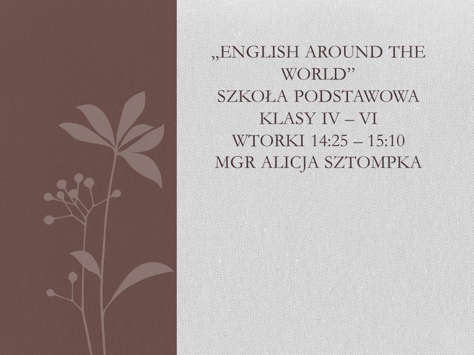 """""""ENGLISH AROUND THE WORLD SZKOŁA PODSTAWOWA KLASY IV – VI WTORKI 14:25 – 15:10 MGR ALICJA SZTOMPKA"""