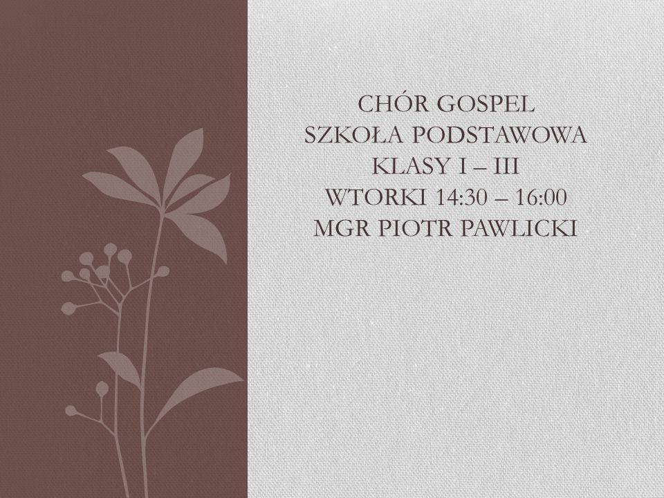 CHÓR GOSPEL SZKOŁA PODSTAWOWA KLASY I – III WTORKI 14:30 – 16:00 MGR PIOTR PAWLICKI