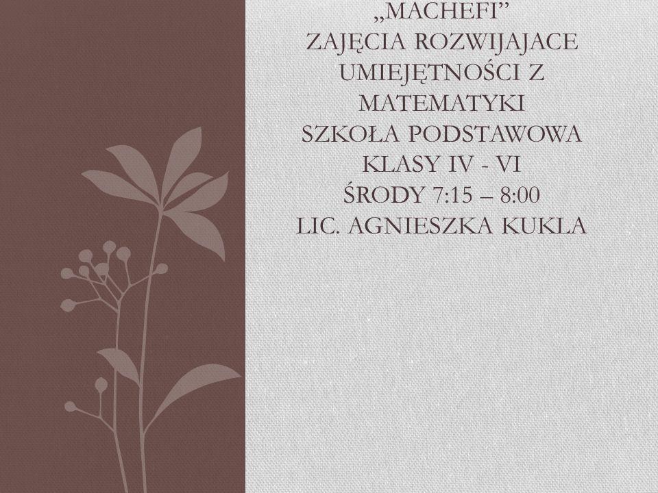 """""""MACHEFI ZAJĘCIA ROZWIJAJACE UMIEJĘTNOŚCI Z MATEMATYKI SZKOŁA PODSTAWOWA KLASY IV - VI ŚRODY 7:15 – 8:00 LIC."""