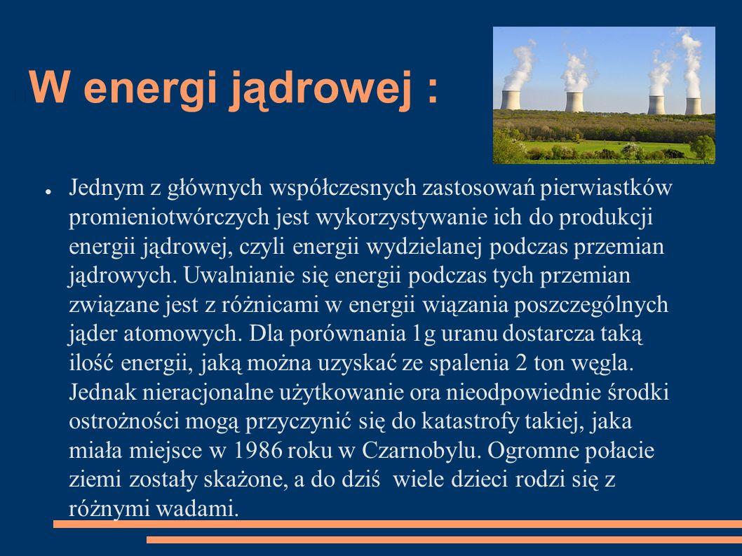 W energi jądrowej : ● Jednym z głównych współczesnych zastosowań pierwiastków promieniotwórczych jest wykorzystywanie ich do produkcji energii jądrowej, czyli energii wydzielanej podczas przemian jądrowych.