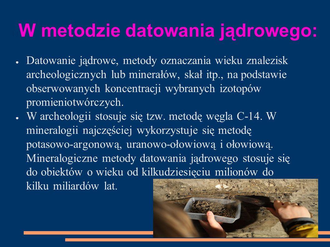 W metodzie datowania jądrowego: ● Datowanie jądrowe, metody oznaczania wieku znalezisk archeologicznych lub minerałów, skał itp., na podstawie obserwowanych koncentracji wybranych izotopów promieniotwórczych.