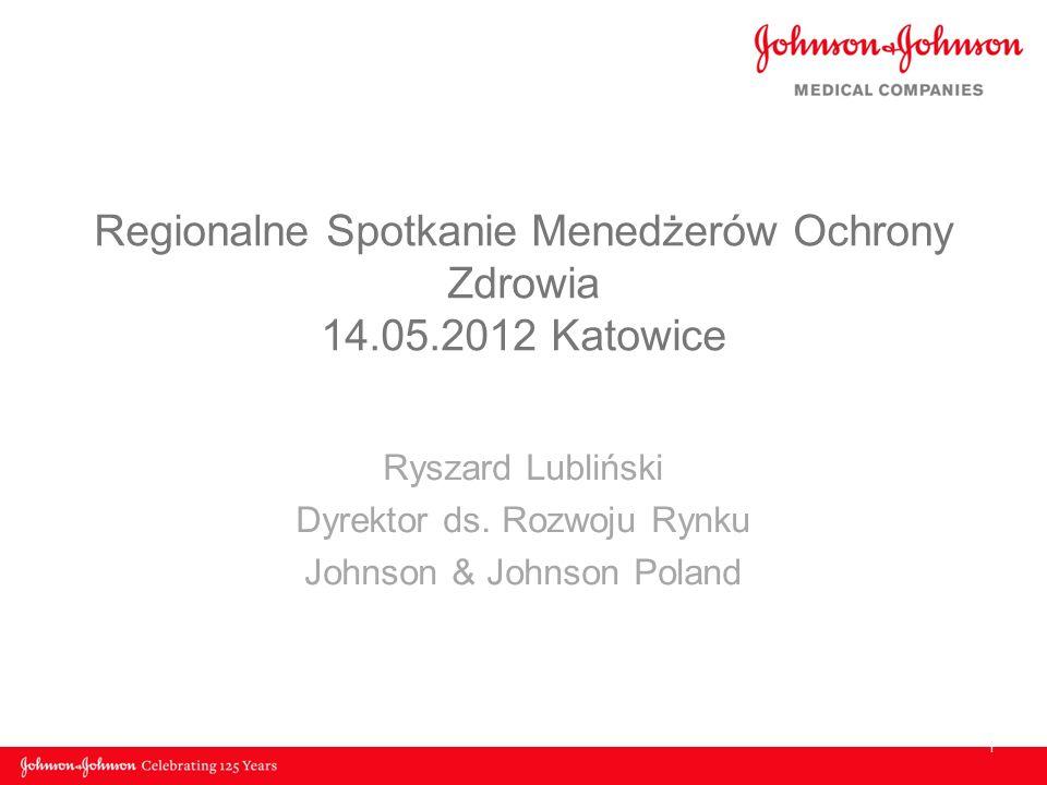 Regionalne Spotkanie Menedżerów Ochrony Zdrowia 14.05.2012 Katowice Ryszard Lubliński Dyrektor ds. Rozwoju Rynku Johnson & Johnson Poland 1