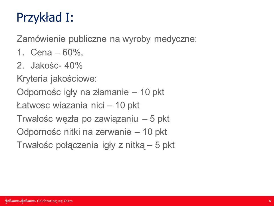 5 Przykład I: Zamówienie publiczne na wyroby medyczne: 1.Cena – 60%, 2.Jakośc- 40% Kryteria jakościowe: Odpornośc igły na złamanie – 10 pkt Łatwosc wi