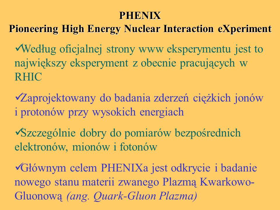 PHENIX Pioneering High Energy Nuclear Interaction eXperiment Według oficjalnej strony www eksperymentu jest to największy eksperyment z obecnie pracujących w RHIC Zaprojektowany do badania zderzeń ciężkich jonów i protonów przy wysokich energiach Szczególnie dobry do pomiarów bezpośrednich elektronów, mionów i fotonów Głównym celem PHENIXa jest odkrycie i badanie nowego stanu materii zwanego Plazmą Kwarkowo- Gluonową (ang.