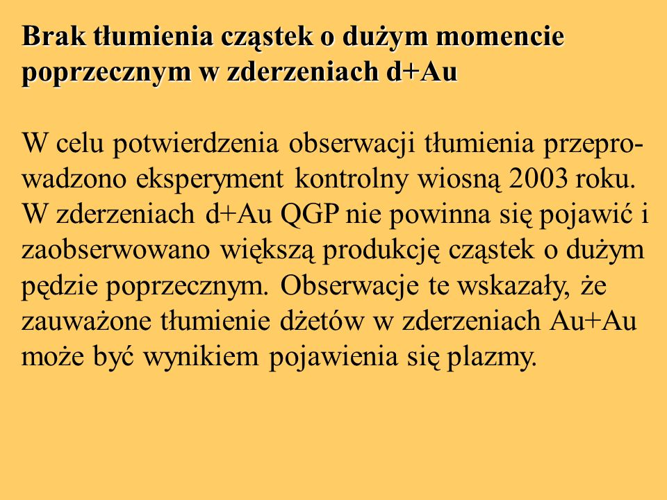 Brak tłumienia cząstek o dużym momencie poprzecznym w zderzeniach d+Au W celu potwierdzenia obserwacji tłumienia przepro- wadzono eksperyment kontrolny wiosną 2003 roku.