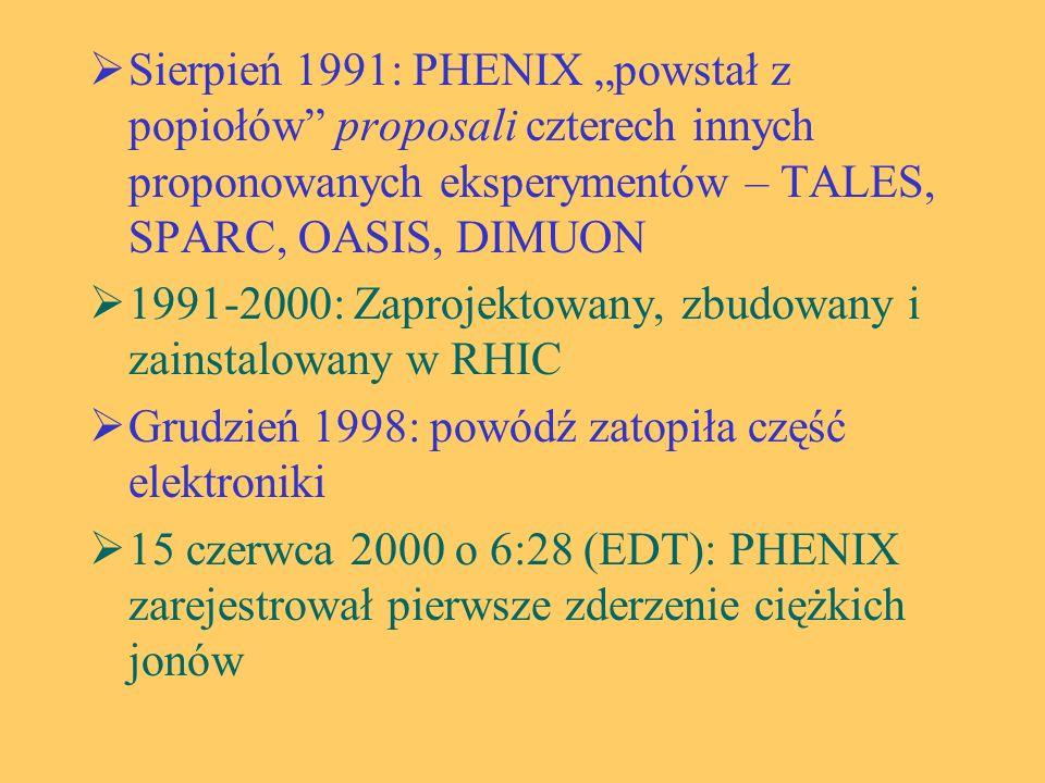 """ Sierpień 1991: PHENIX """"powstał z popiołów proposali czterech innych proponowanych eksperymentów – TALES, SPARC, OASIS, DIMUON  1991-2000: Zaprojektowany, zbudowany i zainstalowany w RHIC  Grudzień 1998: powódź zatopiła część elektroniki  15 czerwca 2000 o 6:28 (EDT): PHENIX zarejestrował pierwsze zderzenie ciężkich jonów"""