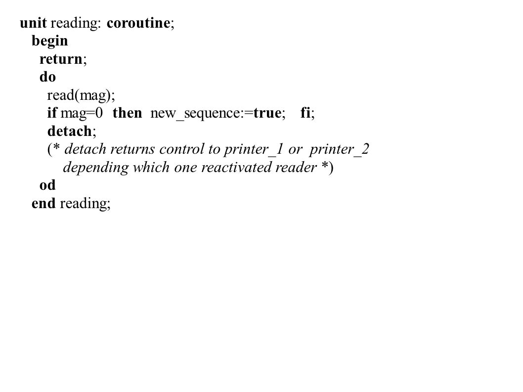 unit reading: coroutine; begin return; do read(mag); if mag=0 then new_sequence:=true; fi; detach; (* detach returns control to printer_1 or printer_2 depending which one reactivated reader *) od end reading;