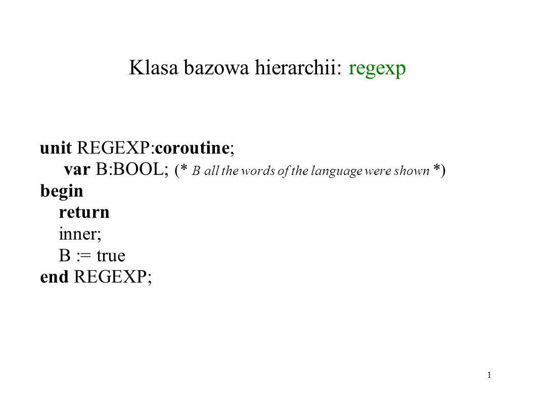 Klasa bazowa hierarchii: regexp unit REGEXP:coroutine; var B:BOOL; (* B  all the words of the language were shown *) begin return inner; B := true end REGEXP; 1