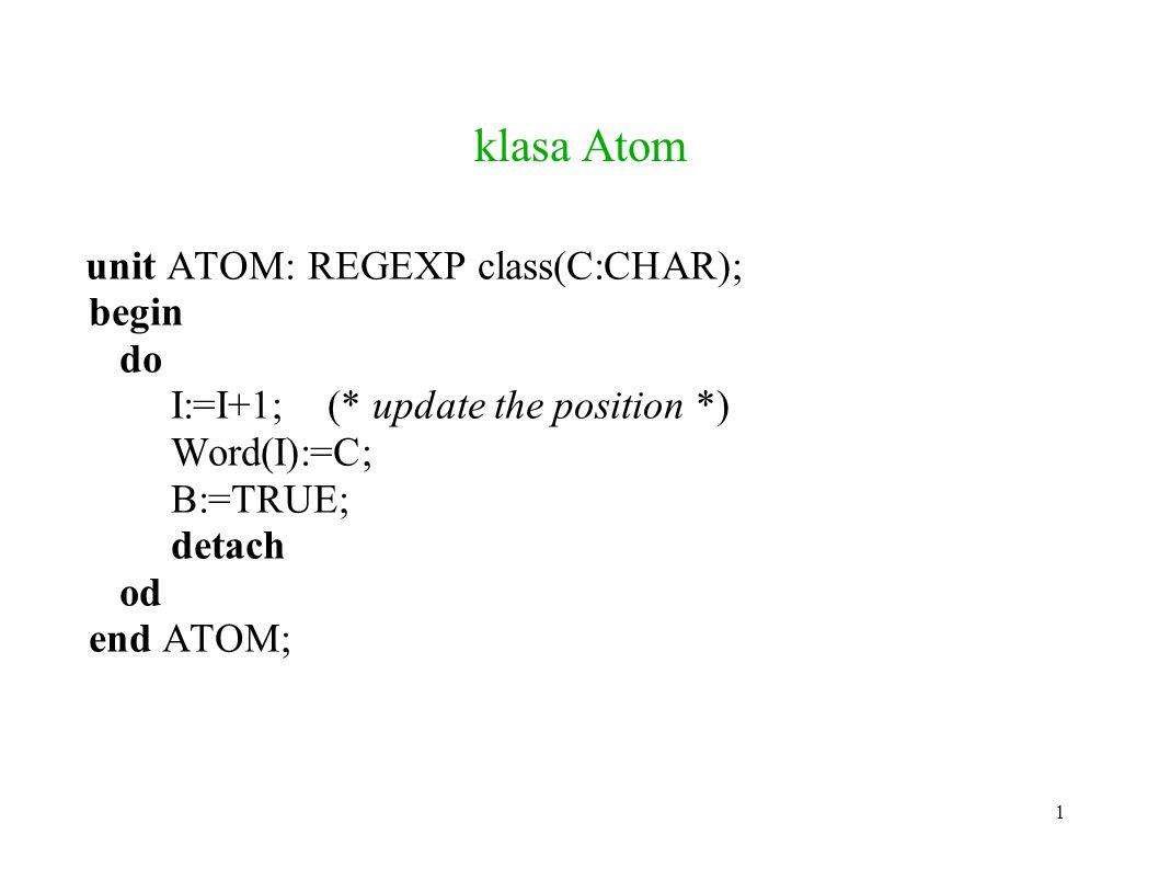 klasa Atom unit ATOM: REGEXP class(C:CHAR); begin do I:=I+1; (* update the position *) Word(I):=C; B:=TRUE; detach od end ATOM; 1
