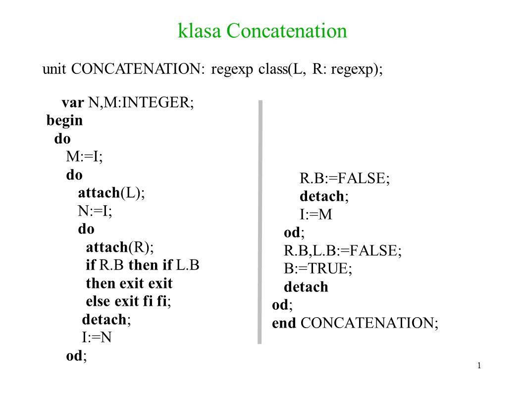 klasa Concatenation var N,M:INTEGER; begin do M:=I; do attach(L); N:=I; do attach(R); if R.B then if L.B then exit exit else exit fi fi; detach; I:=N od; R.B:=FALSE; detach; I:=M od; R.B,L.B:=FALSE; B:=TRUE; detach od; end CONCATENATION; unit CONCATENATION: regexp class(L, R: regexp); 1