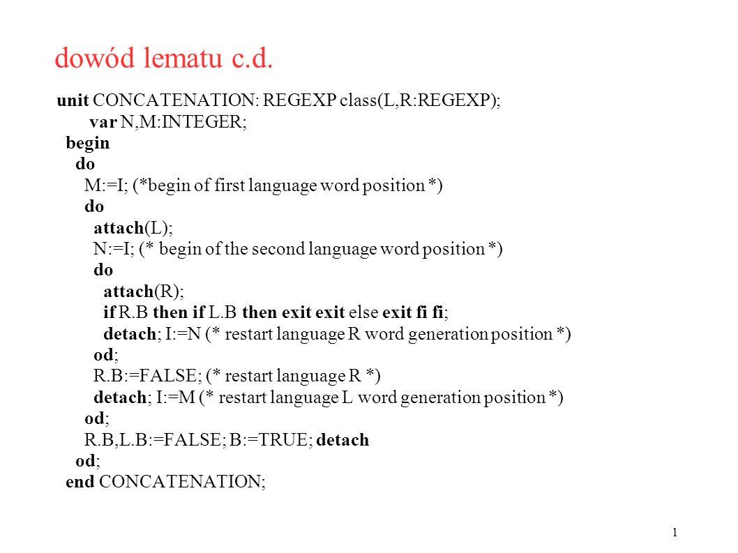 dowód lematu c.d. unit CONCATENATION: REGEXP class(L,R:REGEXP); var N,M:INTEGER; begin do M:=I; (*begin of first language word position *) do attach(L