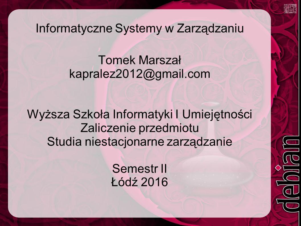Informatyczne Systemy w Zarządzaniu Tomek Marszał kapralez2012@gmail.com Wyższa Szkoła Informatyki I Umiejętności Zaliczenie przedmiotu Studia niestacjonarne zarządzanie Semestr II Łódź 2016