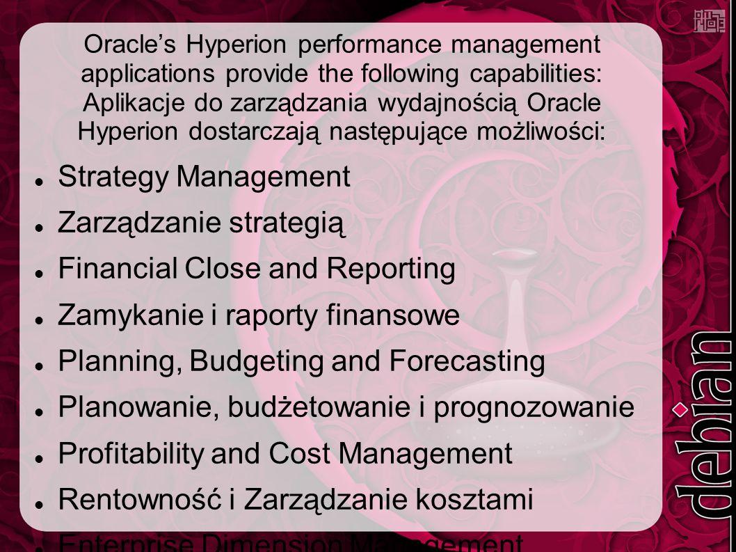 Oracle's Hyperion performance management applications provide the following capabilities: Aplikacje do zarządzania wydajnością Oracle Hyperion dostarczają następujące możliwości: Strategy Management Zarządzanie strategią Financial Close and Reporting Zamykanie i raporty finansowe Planning, Budgeting and Forecasting Planowanie, budżetowanie i prognozowanie Profitability and Cost Management Rentowność i Zarządzanie kosztami Enterprise Dimension Management Wymiar zarządzania przedsiembiorstwem