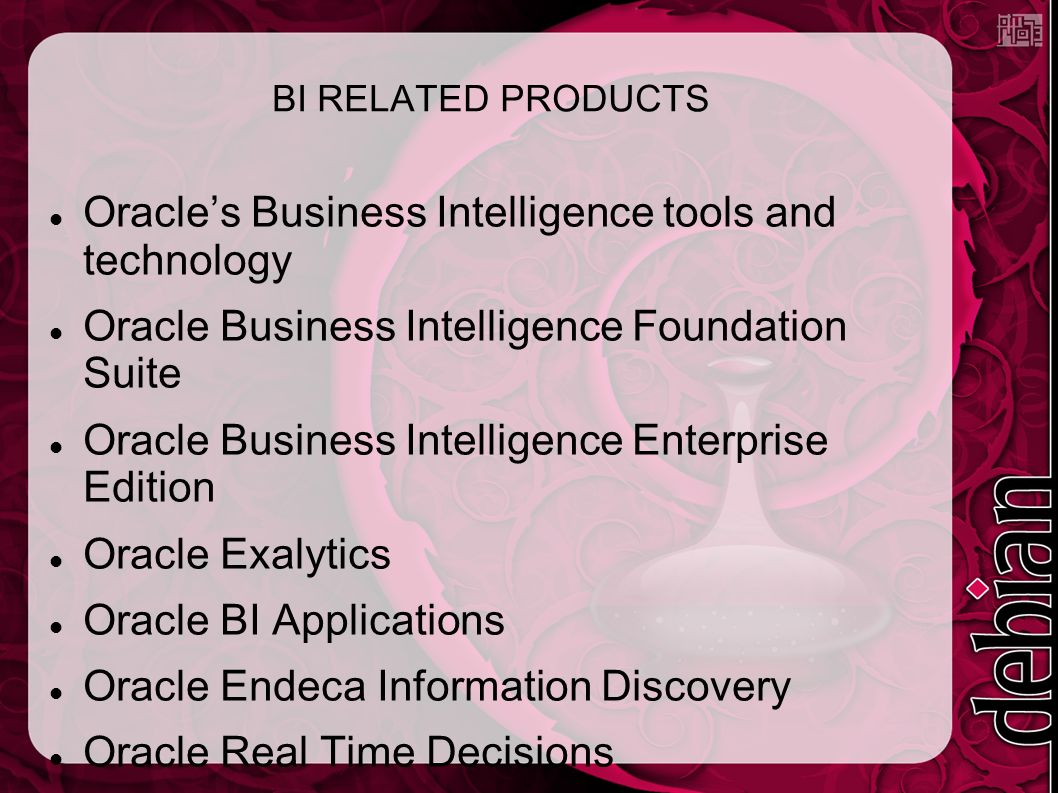 BI RELATED PRODUCTS Oracle's Business Intelligence tools and technology Oracle Business Intelligence Foundation Suite Oracle Business Intelligence Enterprise Edition Oracle Exalytics Oracle BI Applications Oracle Endeca Information Discovery Oracle Real Time Decisions