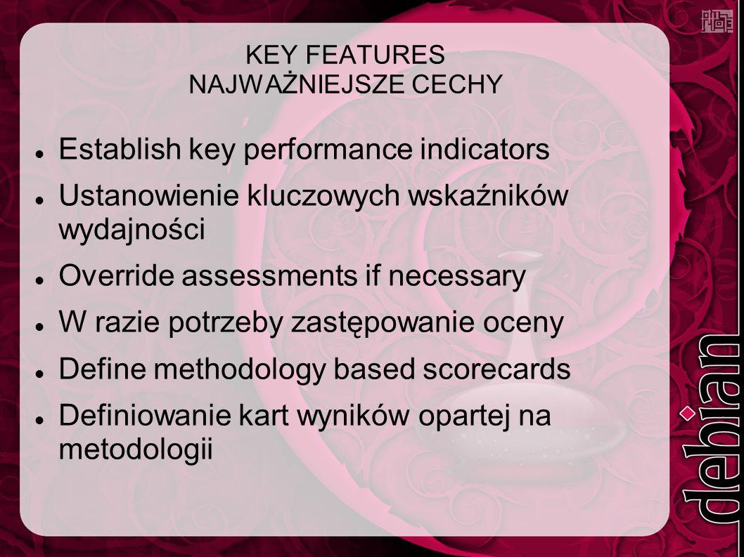 KEY FEATURES NAJWAŻNIEJSZE CECHY Establish key performance indicators Ustanowienie kluczowych wskaźników wydajności Override assessments if necessary W razie potrzeby zastępowanie oceny Define methodology based scorecards Definiowanie kart wyników opartej na metodologii
