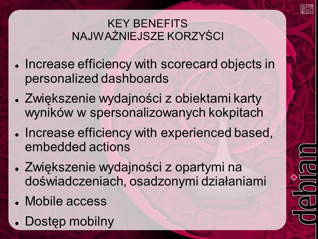 KEY BENEFITS NAJWAŻNIEJSZE KORZYŚCI Increase efficiency with scorecard objects in personalized dashboards Zwiększenie wydajności z obiektami karty wyników w spersonalizowanych kokpitach Increase efficiency with experienced based, embedded actions Zwiększenie wydajności z opartymi na doświadczeniach, osadzonymi działaniami Mobile access Dostęp mobilny
