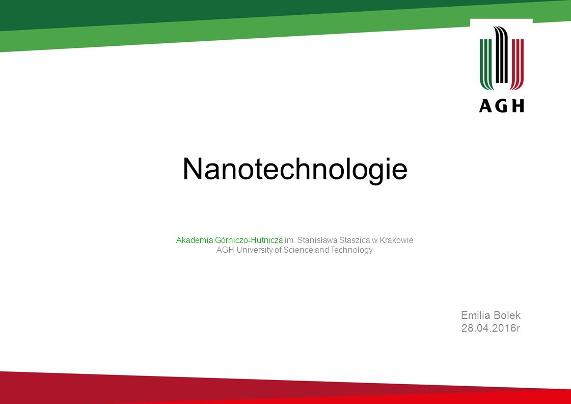Nanotechnologie Emilia Bolek 28.04.2016r Akademia Górniczo-Hutnicza im. Stanisława Staszica w Krakowie AGH University of Science and Technology