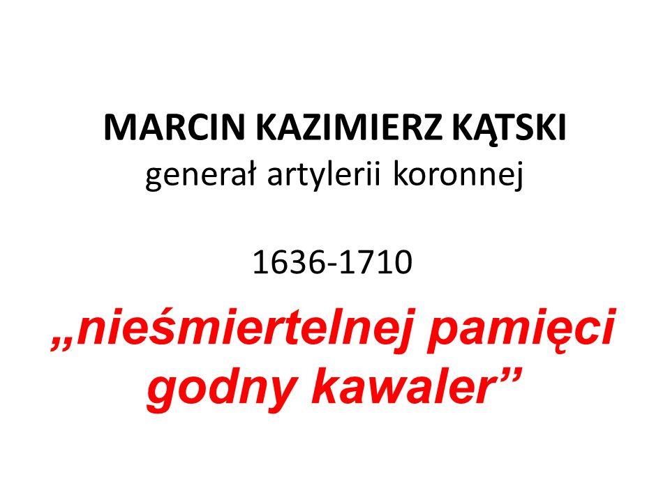 """MARCIN KAZIMIERZ KĄTSKI generał artylerii koronnej 1636-1710 """"nieśmiertelnej pamięci godny kawaler"""