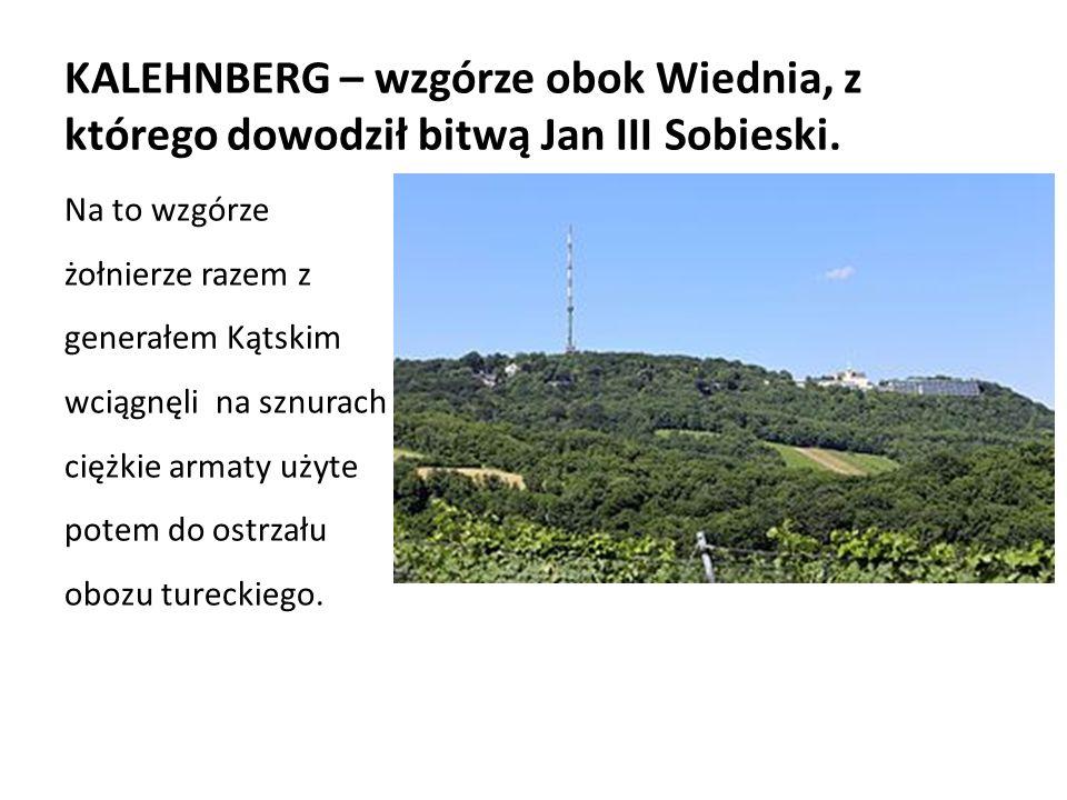 KALEHNBERG – wzgórze obok Wiednia, z którego dowodził bitwą Jan III Sobieski.
