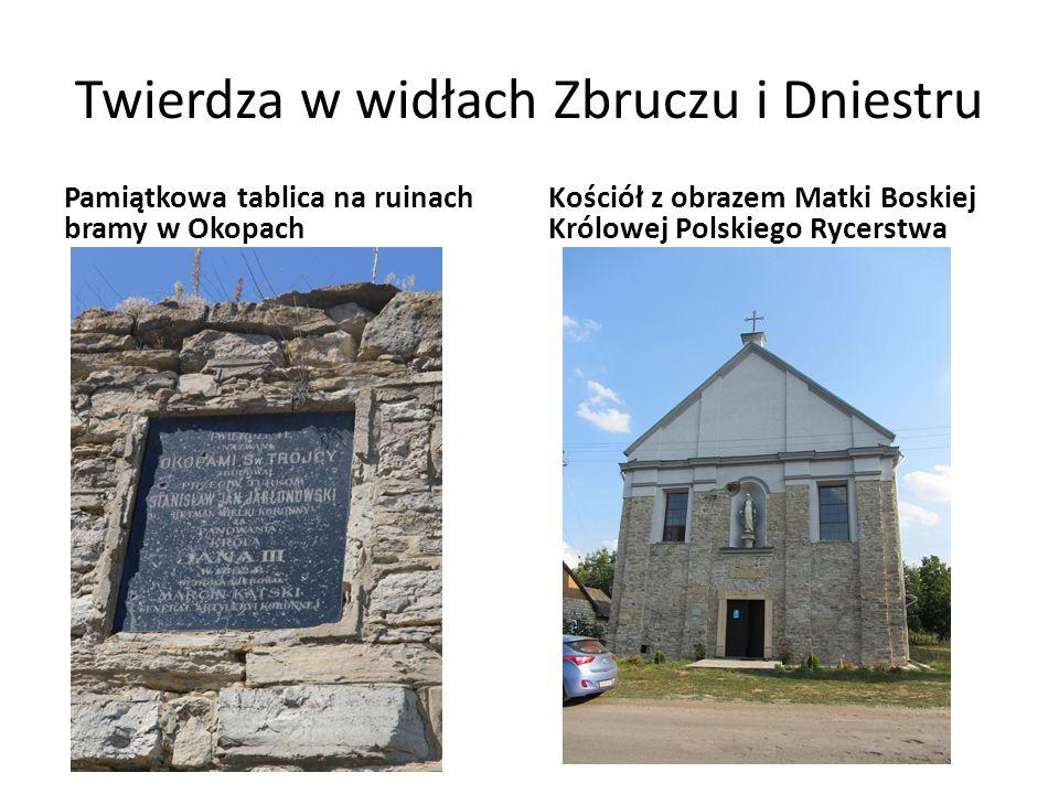 Twierdza w widłach Zbruczu i Dniestru Pamiątkowa tablica na ruinach bramy w Okopach Kościół z obrazem Matki Boskiej Królowej Polskiego Rycerstwa