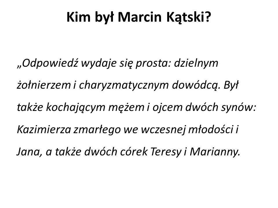 """Kim był Marcin Kątski. """"Odpowiedź wydaje się prosta: dzielnym żołnierzem i charyzmatycznym dowódcą."""