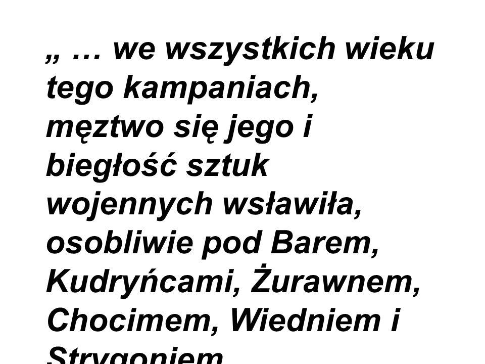 """"""" … we wszystkich wieku tego kampaniach, męztwo się jego i biegłość sztuk wojennych wsławiła, osobliwie pod Barem, Kudryńcami, Żurawnem, Chocimem, Wiedniem i Strygoniem, nieśmiertelnej pamięci godny kawaler .( Kasper Niesiecki )"""