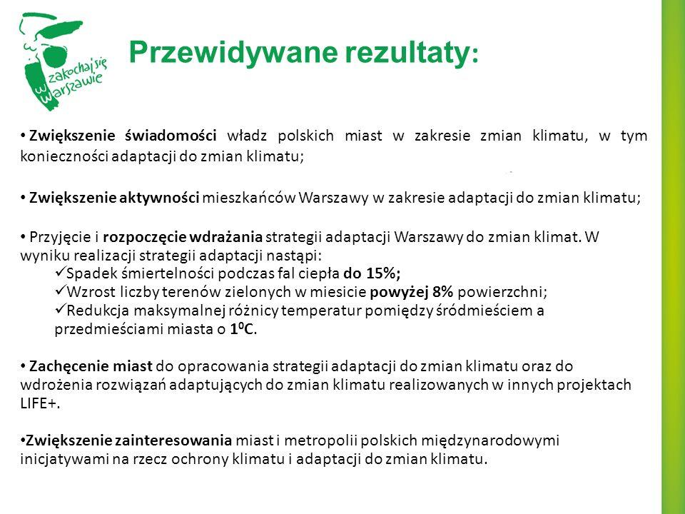 Przewidywane rezultaty : Zwiększenie świadomości władz polskich miast w zakresie zmian klimatu, w tym konieczności adaptacji do zmian klimatu; Zwiększenie aktywności mieszkańców Warszawy w zakresie adaptacji do zmian klimatu; Przyjęcie i rozpoczęcie wdrażania strategii adaptacji Warszawy do zmian klimat.